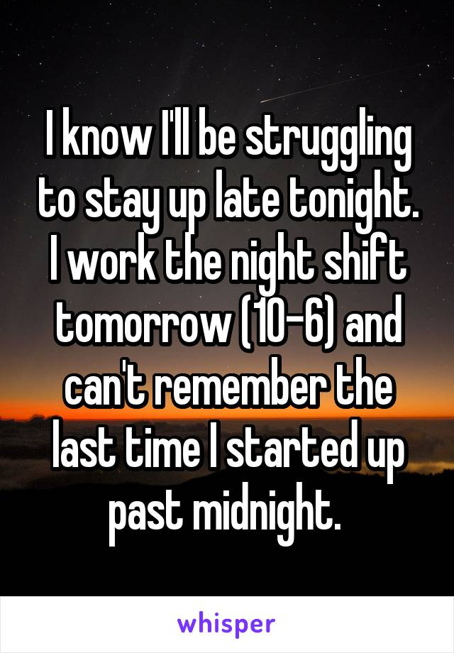 I know I'll be struggling to stay up late tonight. I work the night shift tomorrow (10-6) and can't remember the last time I started up past midnight.
