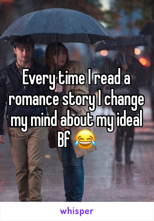 Every time I read a romance story I change my mind about my ideal Bf 😂