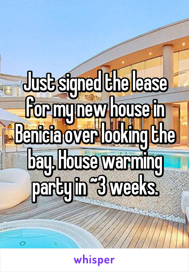 Just signed the lease for my new house in Benicia over looking the bay. House warming party in ~3 weeks.