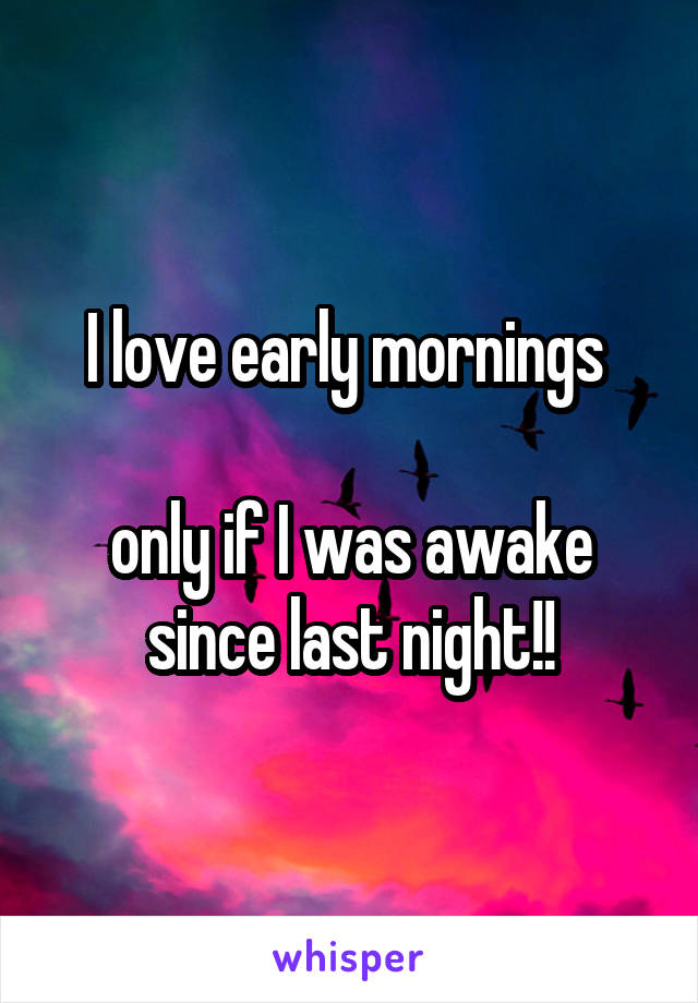 I love early mornings   only if I was awake since last night!!