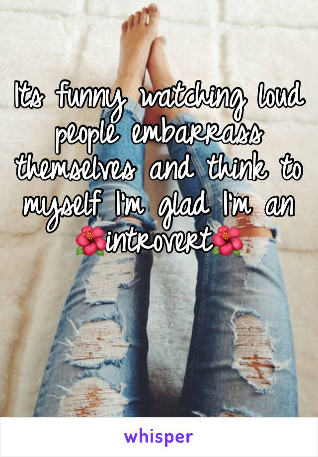 Its funny watching loud people embarrass themselves and think to myself I'm glad I'm an 🌺introvert🌺