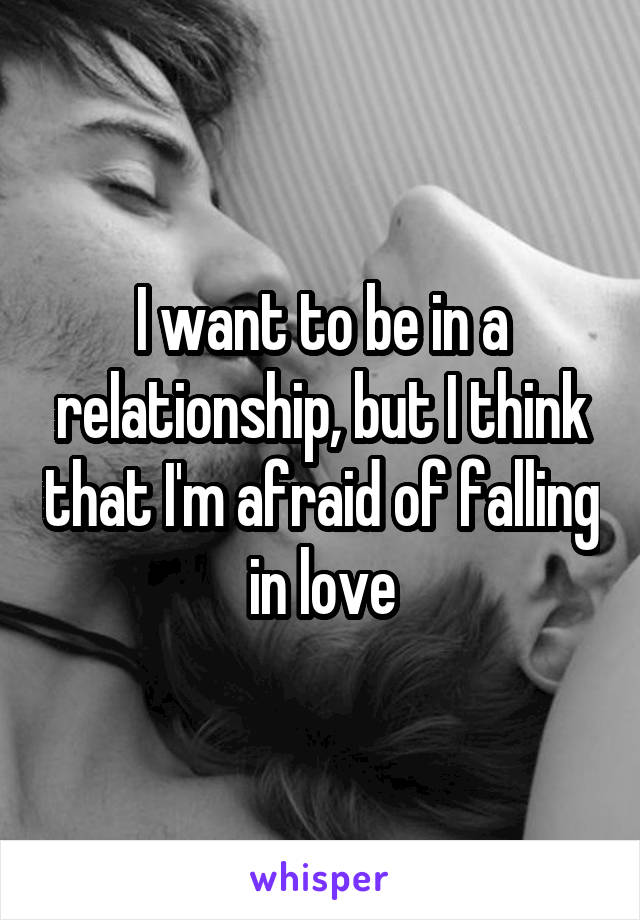 I want to be in a relationship, but I think that I'm afraid of falling in love