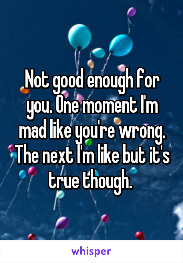 Not good enough for you. One moment I'm mad like you're wrong. The next I'm like but it's true though.