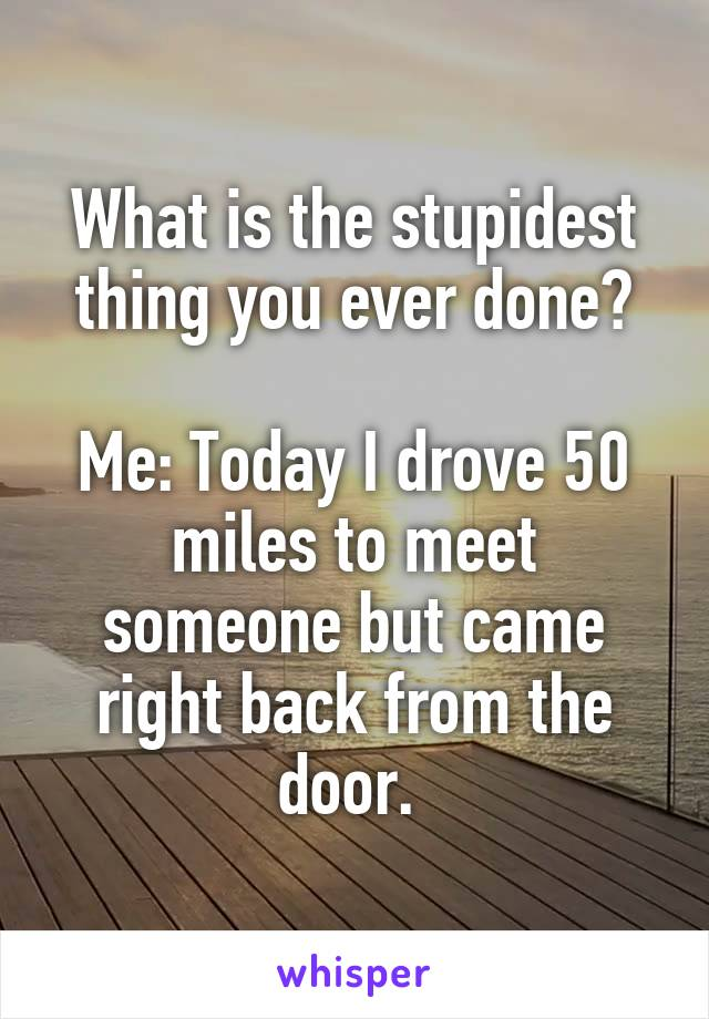 What is the stupidest thing you ever done?  Me: Today I drove 50 miles to meet someone but came right back from the door.