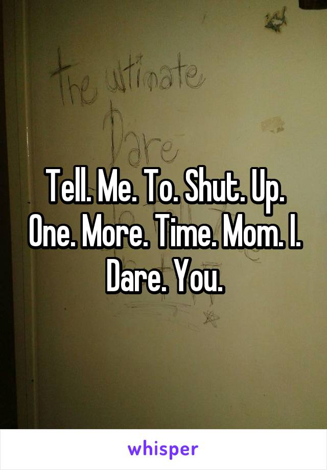 Tell. Me. To. Shut. Up. One. More. Time. Mom. I. Dare. You.
