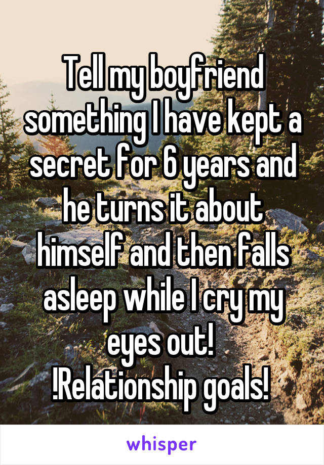 Tell my boyfriend something I have kept a secret for 6 years and he turns it about himself and then falls asleep while I cry my eyes out!  !Relationship goals!
