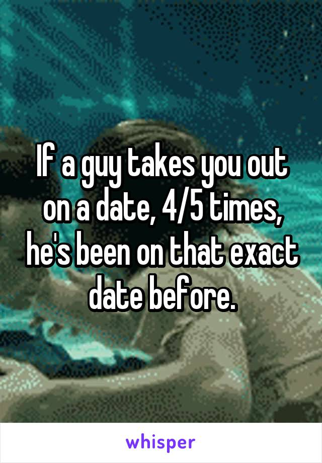 If a guy takes you out on a date, 4/5 times, he's been on that exact date before.