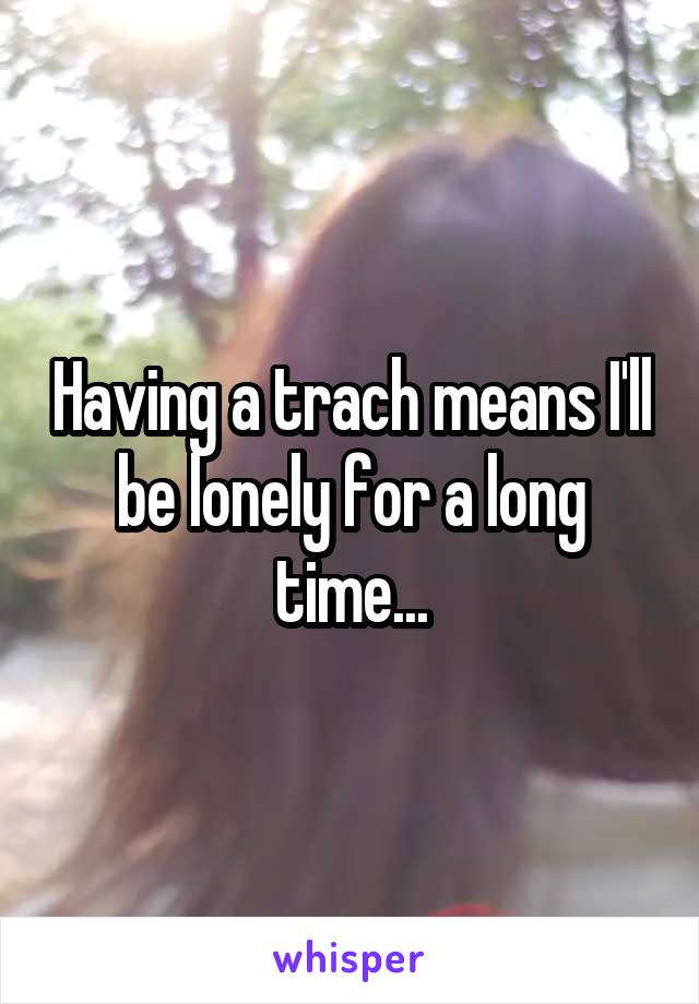 Having a trach means I'll be lonely for a long time...