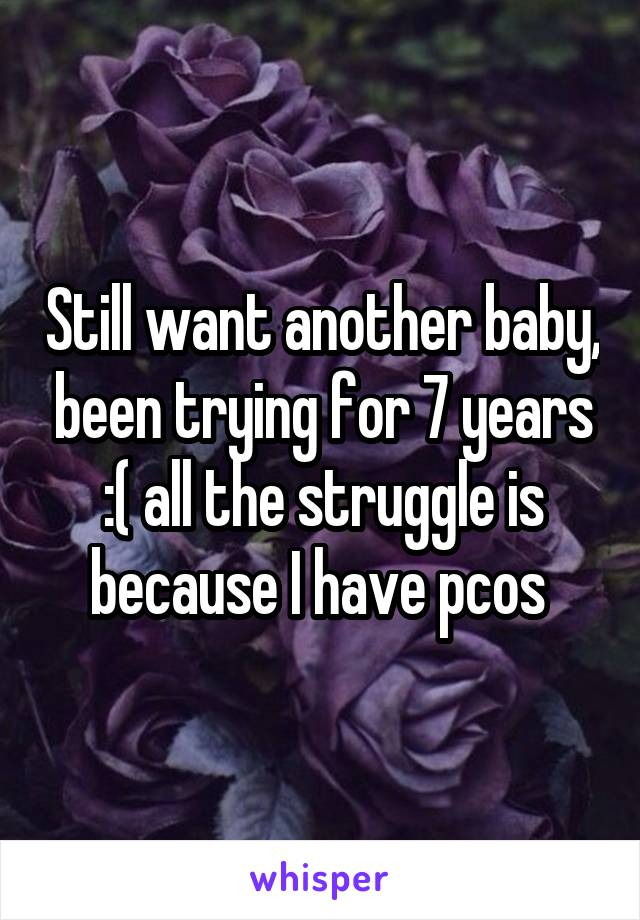 Still want another baby, been trying for 7 years :( all the struggle is because I have pcos