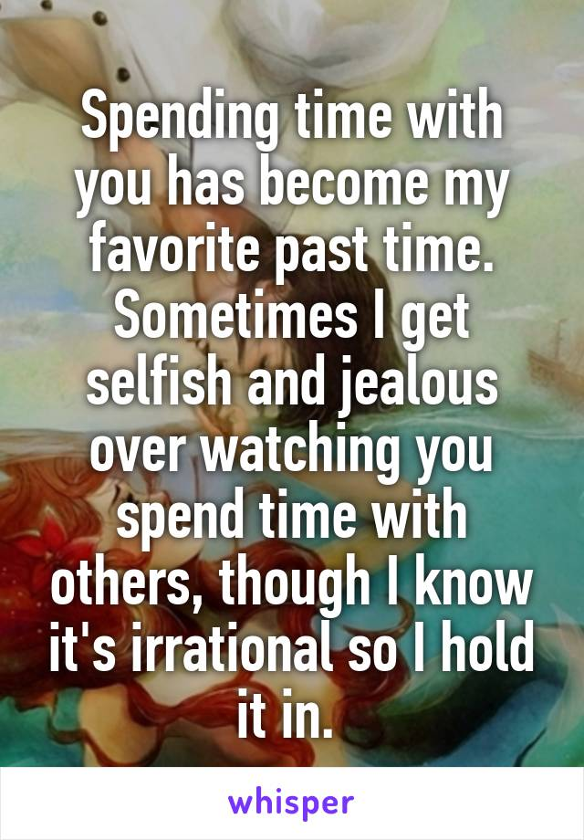 Spending time with you has become my favorite past time. Sometimes I get selfish and jealous over watching you spend time with others, though I know it's irrational so I hold it in.