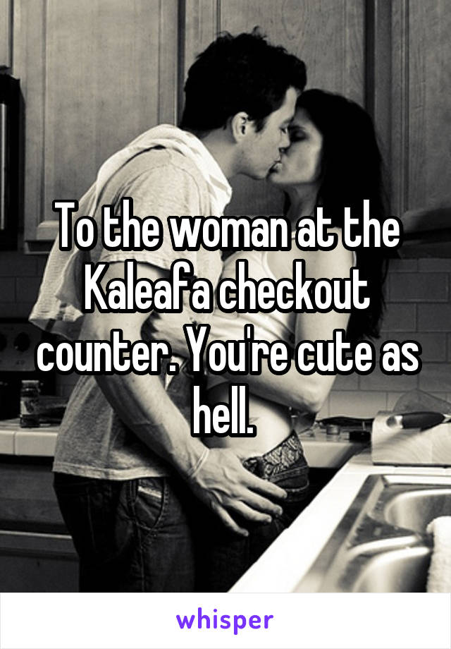 To the woman at the Kaleafa checkout counter. You're cute as hell.