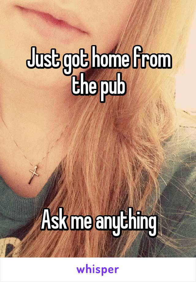 Just got home from the pub     Ask me anything