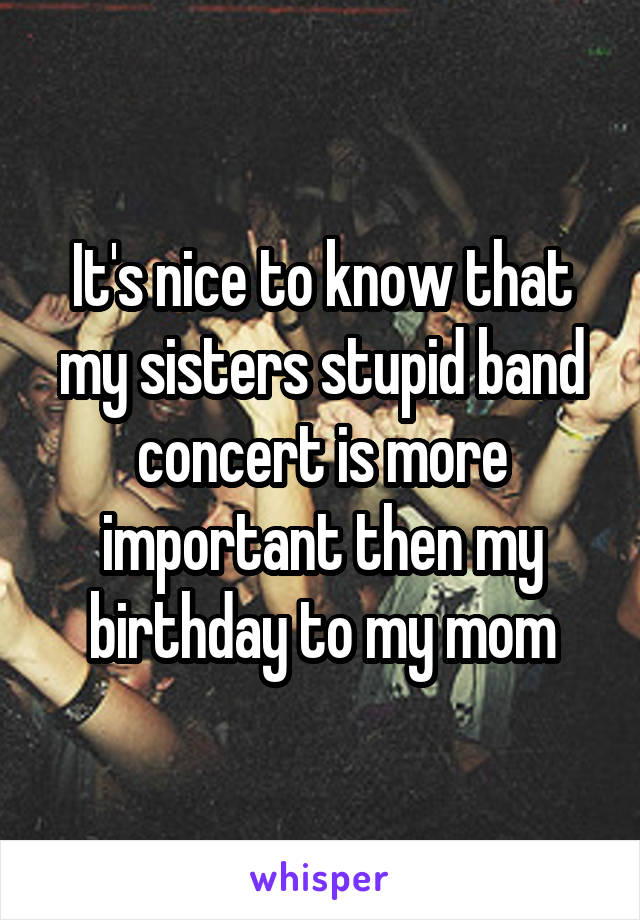 It's nice to know that my sisters stupid band concert is more important then my birthday to my mom