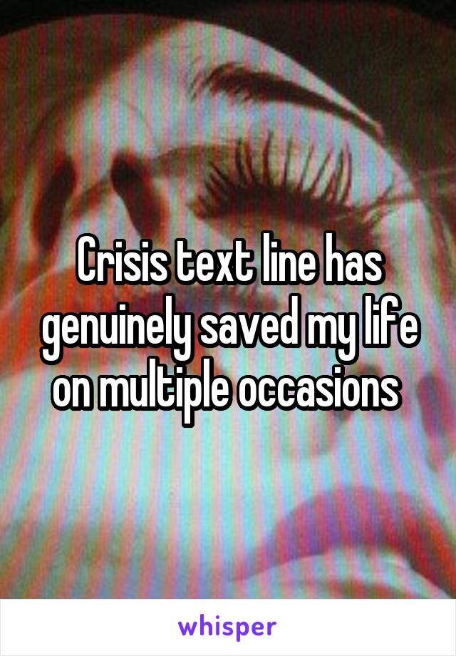 Crisis text line has genuinely saved my life on multiple occasions