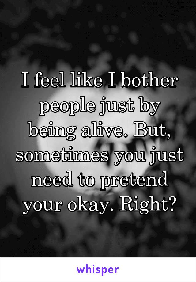 I feel like I bother people just by being alive. But, sometimes you just need to pretend your okay. Right?