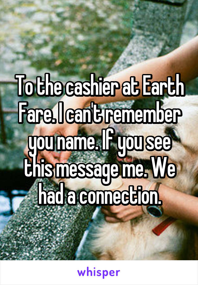 To the cashier at Earth Fare. I can't remember you name. If you see this message me. We had a connection.