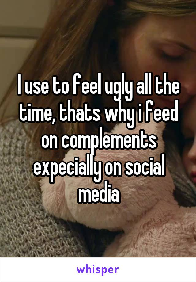 I use to feel ugly all the time, thats why i feed on complements expecially on social media