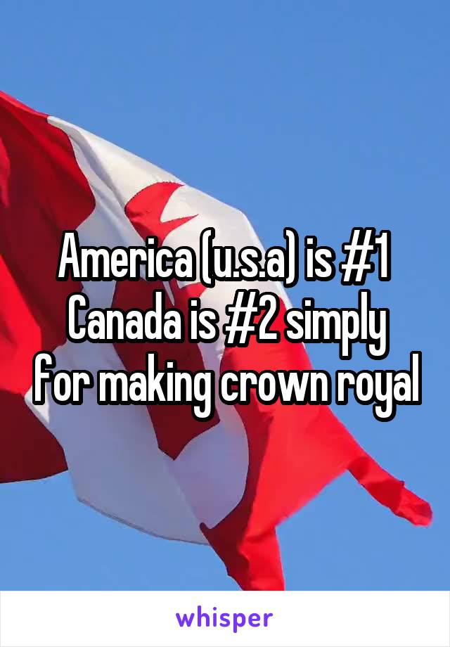 America (u.s.a) is #1  Canada is #2 simply for making crown royal