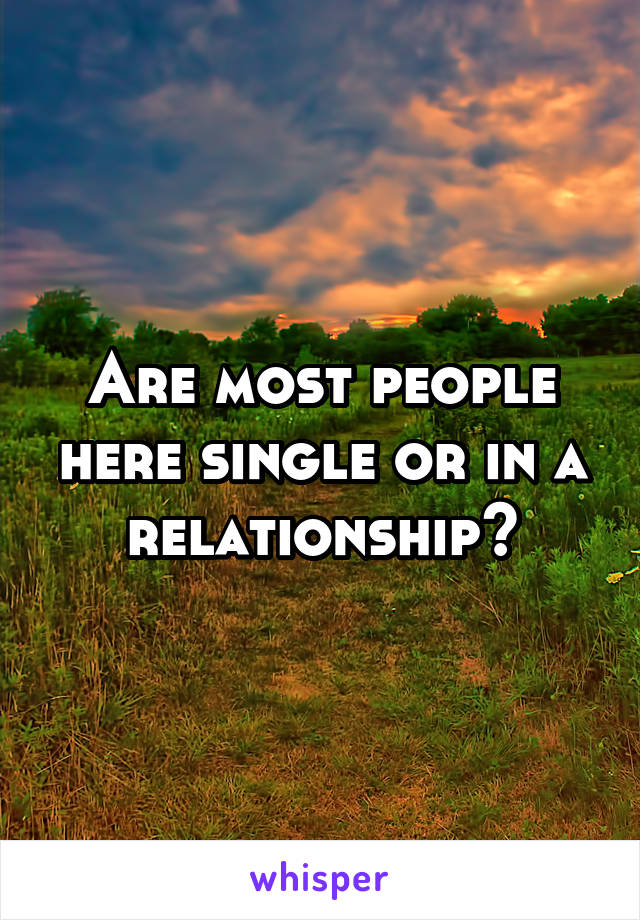 Are most people here single or in a relationship?