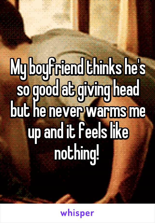 My boyfriend thinks he's so good at giving head but he never warms me up and it feels like nothing!