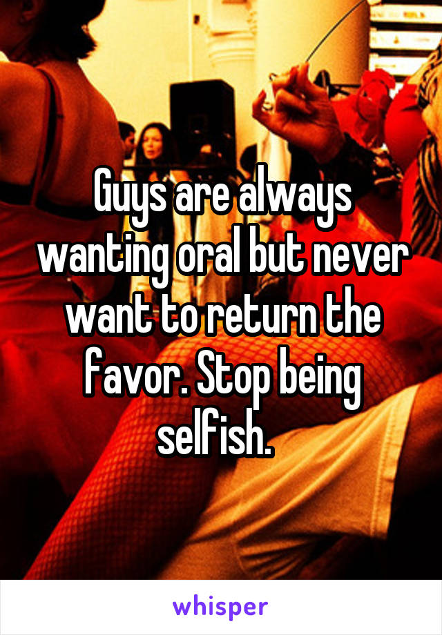 Guys are always wanting oral but never want to return the favor. Stop being selfish.