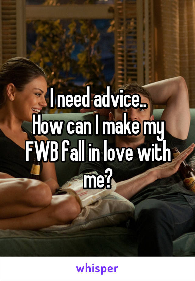 I need advice.. How can I make my FWB fall in love with me?
