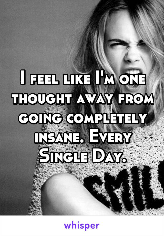 I feel like I'm one thought away from going completely insane. Every Single Day.