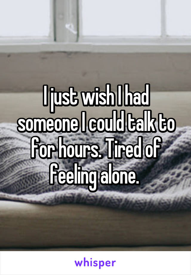 I just wish I had someone I could talk to for hours. Tired of feeling alone.