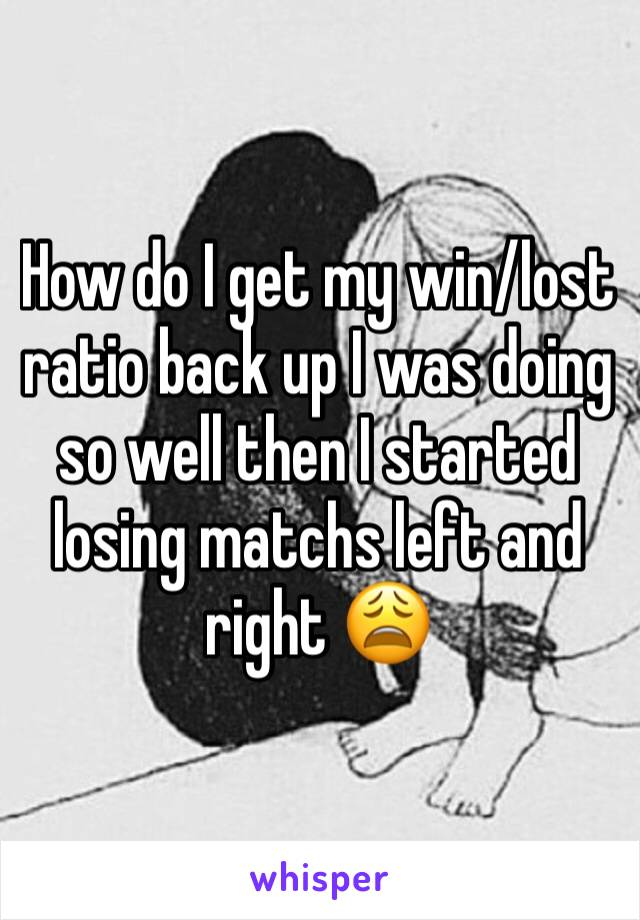 How do I get my win/lost ratio back up I was doing so well then I started losing matchs left and right 😩