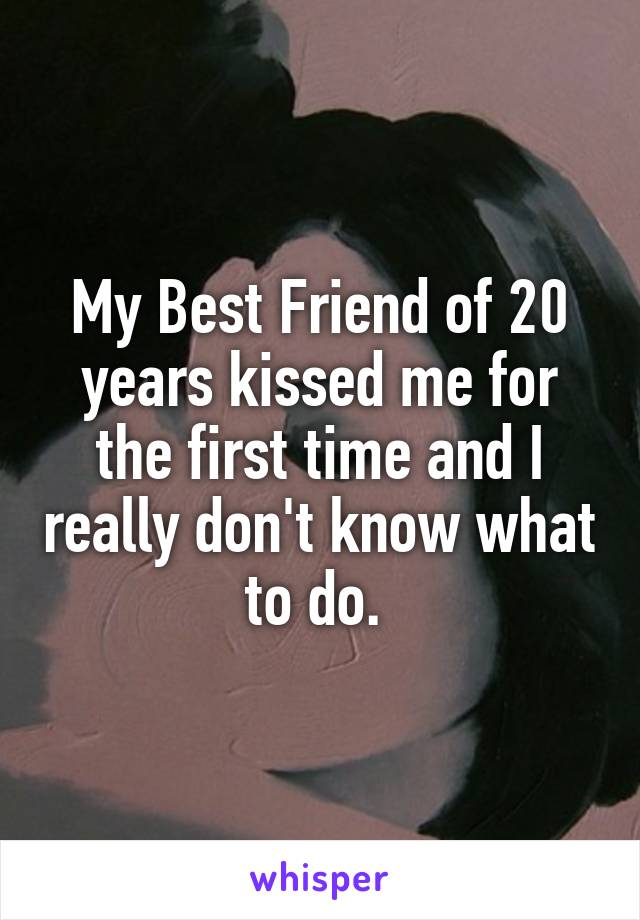 My Best Friend of 20 years kissed me for the first time and I really don't know what to do.