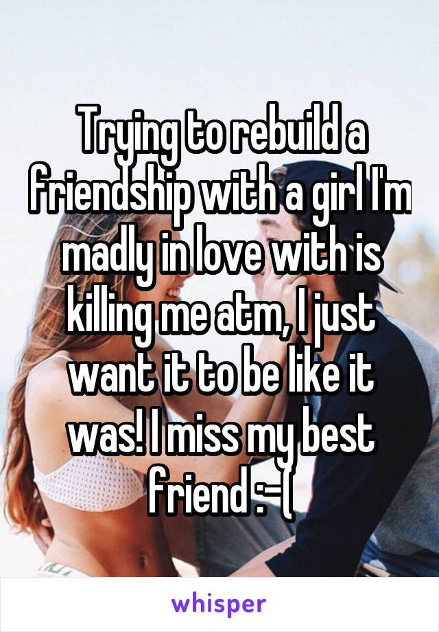 Trying to rebuild a friendship with a girl I'm madly in love with is killing me atm, I just want it to be like it was! I miss my best friend :-(