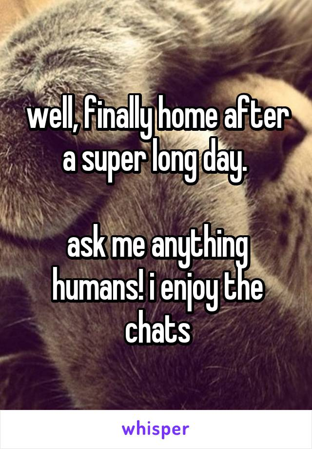 well, finally home after a super long day.   ask me anything humans! i enjoy the chats