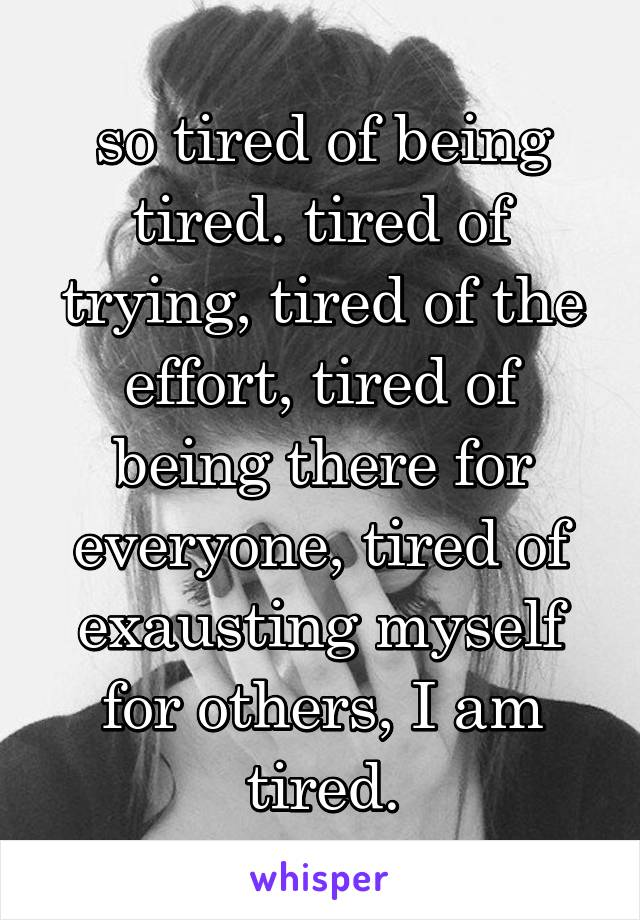 so tired of being tired. tired of trying, tired of the effort, tired of being there for everyone, tired of exausting myself for others, I am tired.