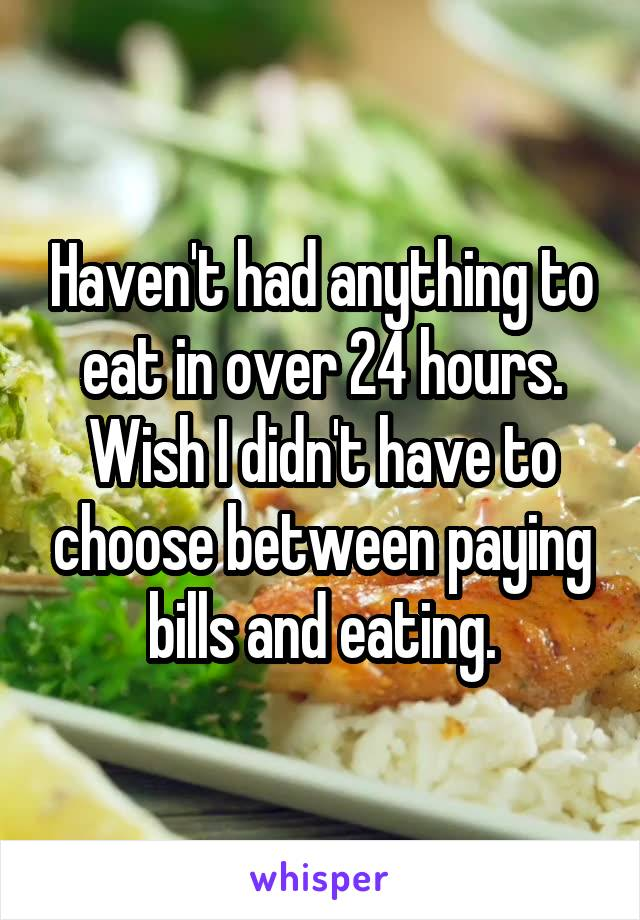 Haven't had anything to eat in over 24 hours. Wish I didn't have to choose between paying bills and eating.