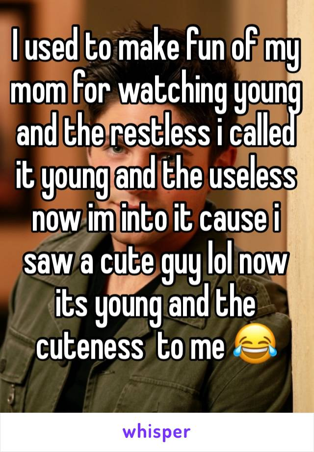 I used to make fun of my mom for watching young and the restless i called it young and the useless now im into it cause i saw a cute guy lol now its young and the cuteness  to me 😂