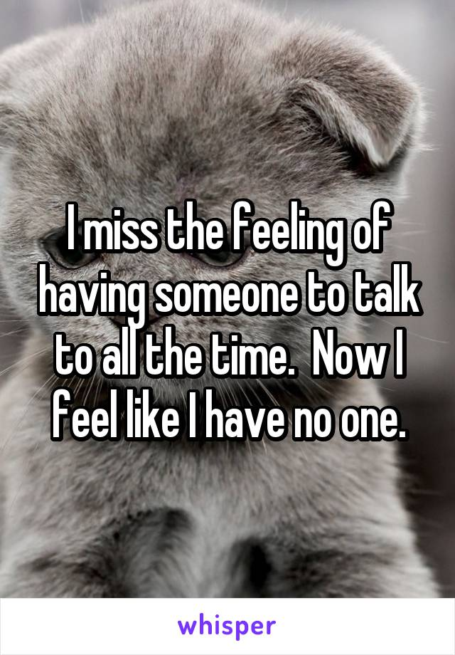 I miss the feeling of having someone to talk to all the time.  Now I feel like I have no one.