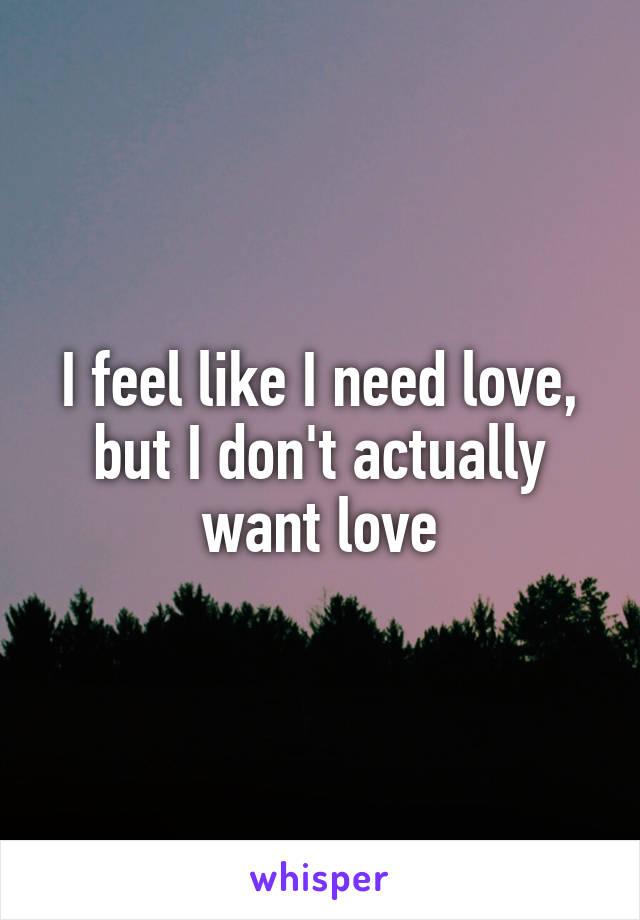 I feel like I need love, but I don't actually want love
