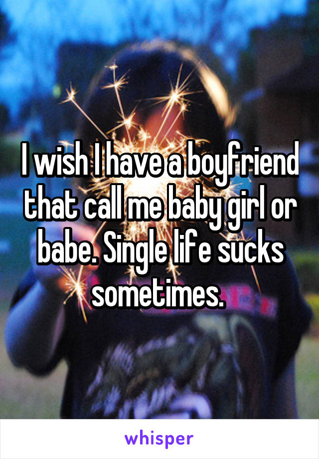 I wish I have a boyfriend that call me baby girl or babe. Single life sucks sometimes.