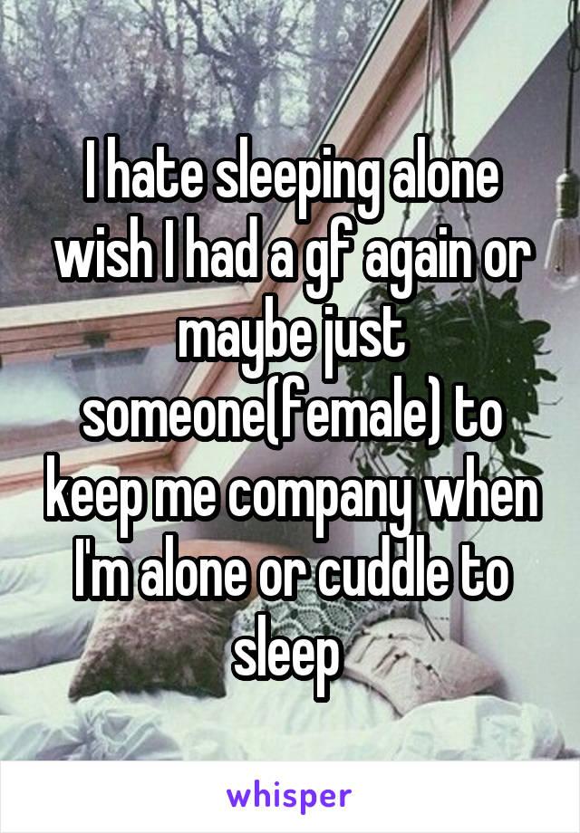 I hate sleeping alone wish I had a gf again or maybe just someone(female) to keep me company when I'm alone or cuddle to sleep