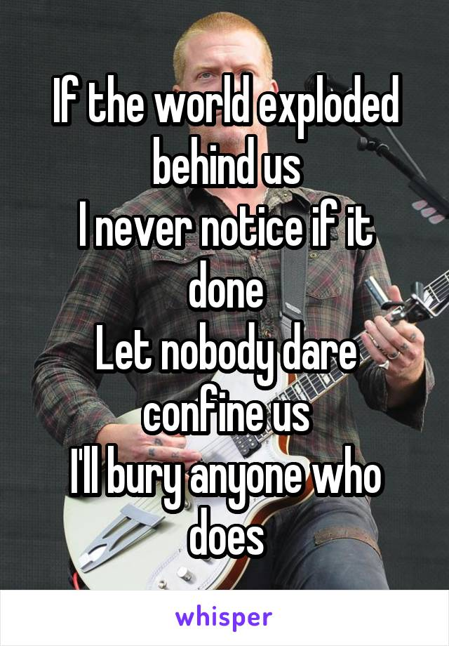 If the world exploded behind us I never notice if it done Let nobody dare confine us I'll bury anyone who does