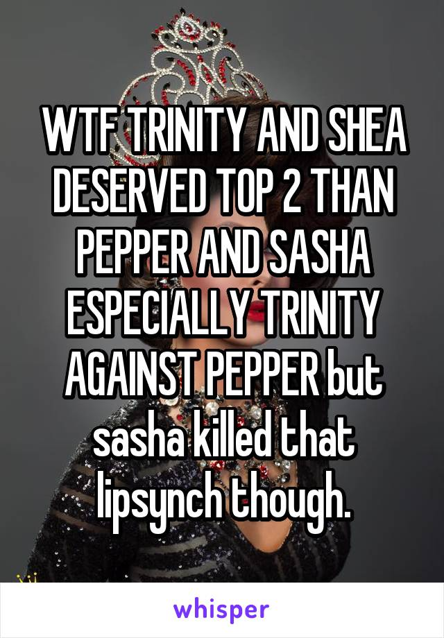 WTF TRINITY AND SHEA DESERVED TOP 2 THAN PEPPER AND SASHA ESPECIALLY TRINITY AGAINST PEPPER but sasha killed that lipsynch though.