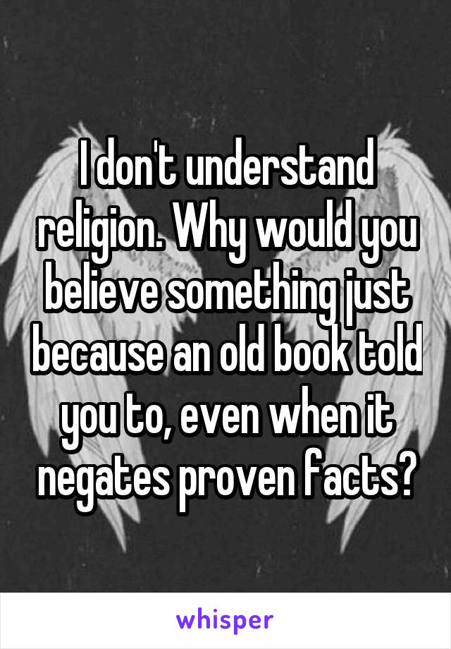 I don't understand religion. Why would you believe something just because an old book told you to, even when it negates proven facts?