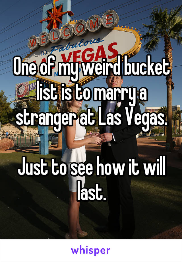 One of my weird bucket list is to marry a stranger at Las Vegas.  Just to see how it will last.