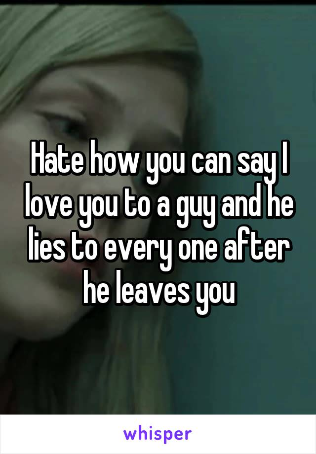 Hate how you can say I love you to a guy and he lies to every one after he leaves you