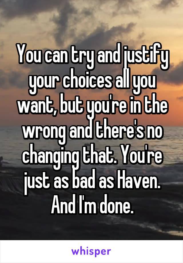 You can try and justify your choices all you want, but you're in the wrong and there's no changing that. You're just as bad as Haven. And I'm done.