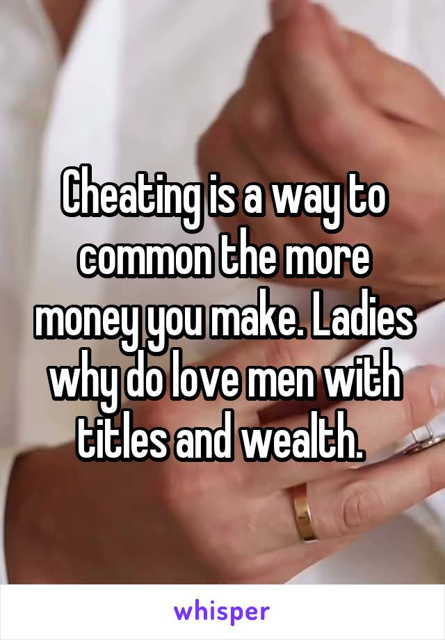 Cheating is a way to common the more money you make. Ladies why do love men with titles and wealth.