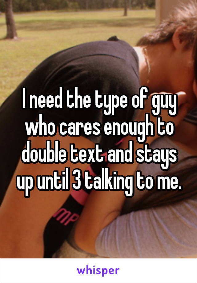 I need the type of guy who cares enough to double text and stays up until 3 talking to me.
