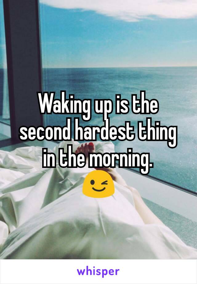 Waking up is the second hardest thing in the morning. 😉