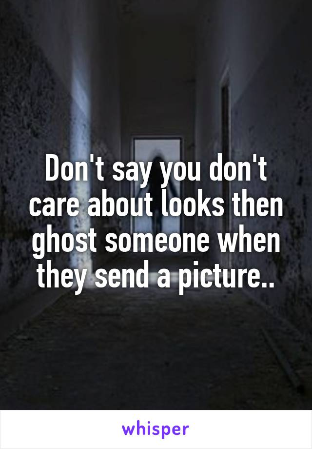 Don't say you don't care about looks then ghost someone when they send a picture..