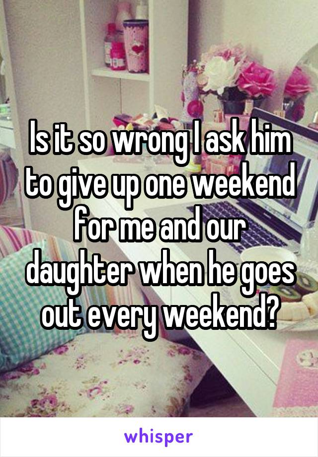 Is it so wrong I ask him to give up one weekend for me and our daughter when he goes out every weekend?